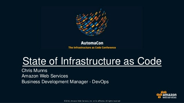 ©2016, Amazon Web Services, Inc. or its affiliates. All rights reserved State of Infrastructure as Code Chris Munns Amazon...
