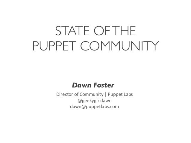 STATE OF THE PUPPET COMMUNITY Dawn Foster Director	   of	   Community	   |	   Puppet	   Labs @geekygirldawn dawn@puppetlab...