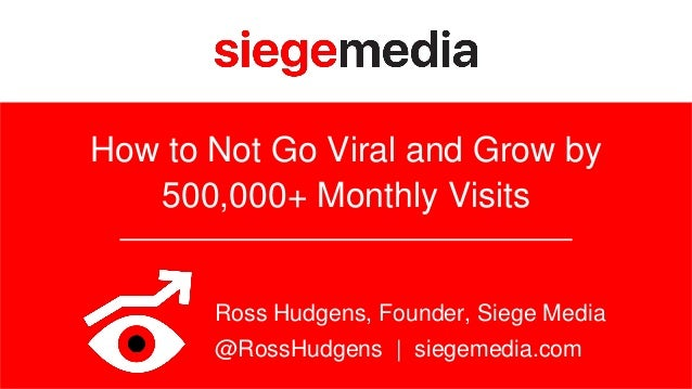 How to Not Go Viral and Grow by 500,000+ Monthly Visits Ross Hudgens, Founder, Siege Media @RossHudgens | siegemedia.com