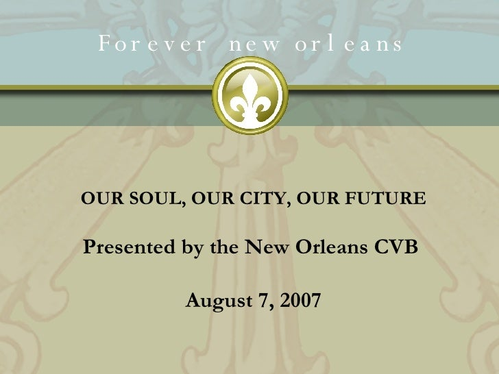 Forever new orleans OUR SOUL, OUR CITY, OUR FUTURE Presented by the New Orleans CVB  August 7, 2007
