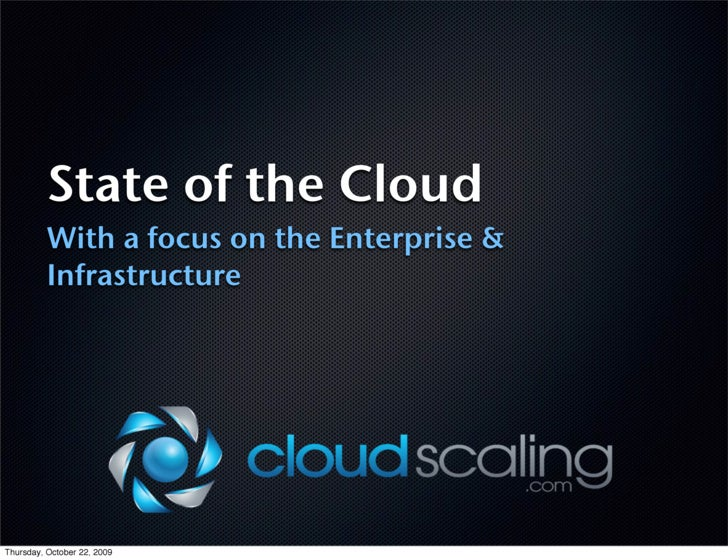 State of the Cloud           With a focus on the Enterprise &           Infrastructure     Thursday, October 22, 2009