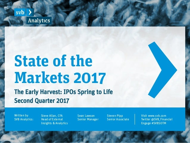 State of the Markets 2017 The Early Harvest: IPOs Spring to Life Second Quarter 2017 Written by SVB Analytics: Steve Allan...