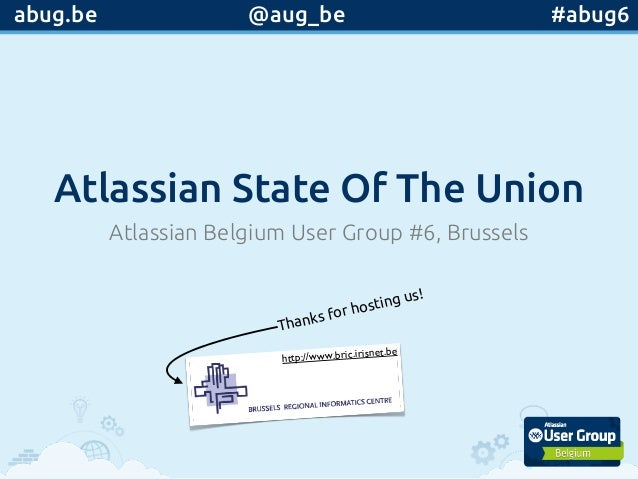 Atlassian State Of The Union Atlassian Belgium User Group #6, Brussels Thanks for hosting us! @aug_be #abug6abug.be http:/...