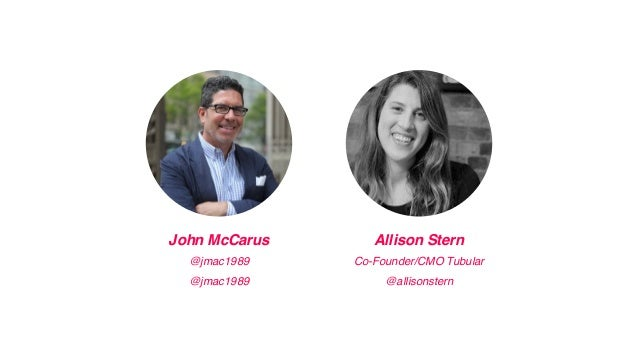 John McCarus Allison Stern @jmac1989 Co-Founder/CMO Tubular @jmac1989 @allisonstern