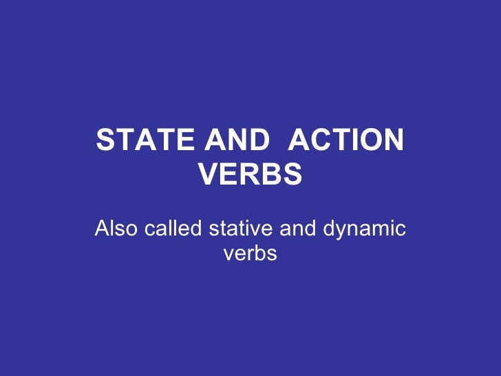 STATE AND  ACTION VERBS Also called stative and dynamic verbs