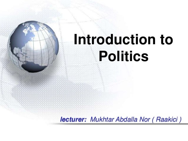 Introduction to  Politics  lecturer: Mukhtar Abdalla Nor ( Raakici )