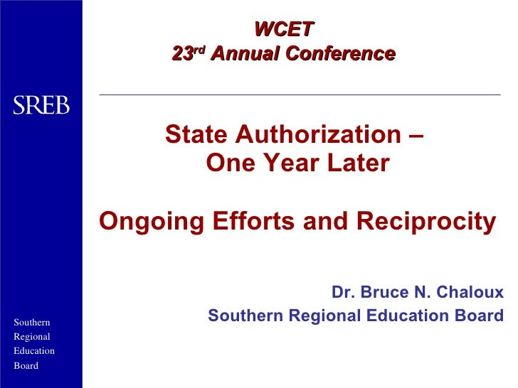 State Authorization –  One Year Later Ongoing Efforts and Reciprocity Dr. Bruce N. Chaloux Southern Regional Education Boa...