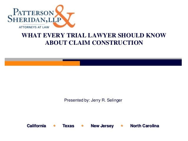 WHAT EVERY TRIAL LAWYER SHOULD KNOW     ABOUT CLAIM CONSTRUCTION                  Presented by: Jerry R. Selinger Californ...