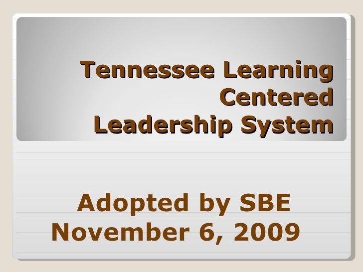 Tennessee Learning Centered Leadership System Adopted by SBE November 6, 2009
