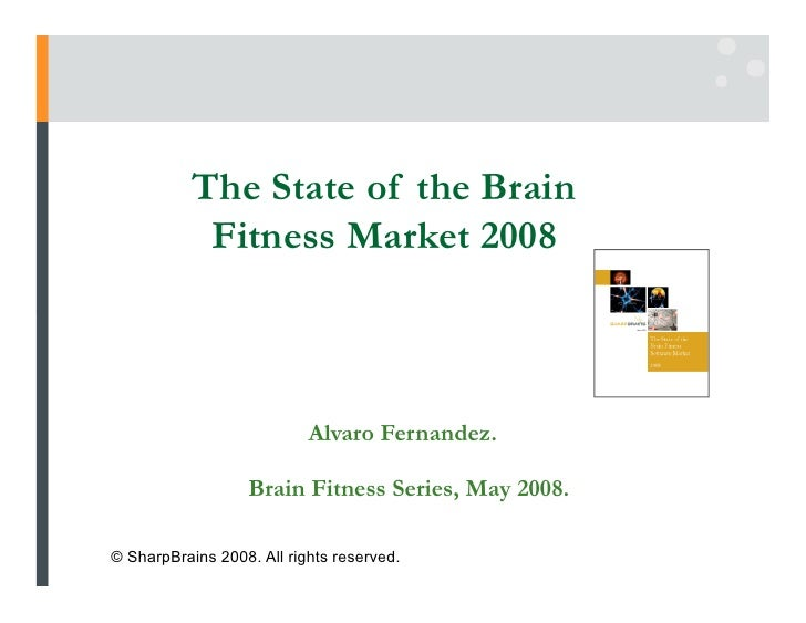 The State of the Brain             Fitness Market 2008                               Alvaro Fernandez.                    ...