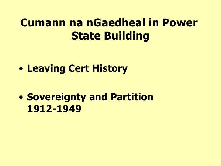 Cumann na nGaedheal in Power  State Building <ul><li>Leaving Cert History </li></ul><ul><li>Sovereignty and Partition 1912...