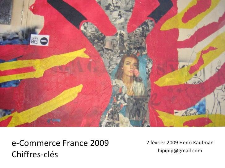 Stats e-Commerce<br />e-Commerce France 2009<br />Chiffres-clés<br />2 février 2009 Henri Kaufman<br />hipipip@gmail.com<b...