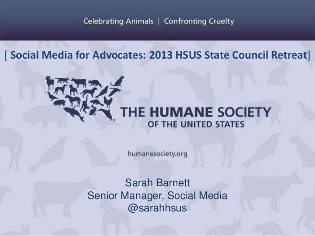 [ Social Media for Advocates: 2013 HSUS State Council Retreat]  Sarah Barnett Senior Manager, Social Media @sarahhsus