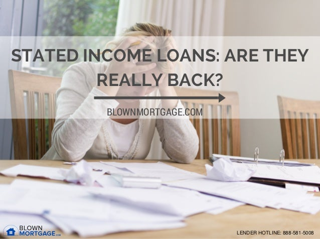 STATED INCOME LOANS: ARE THEY REALLY BACK? BLOWNMORTGAGE.COM LENDER HOTLINE: 888-581-5008