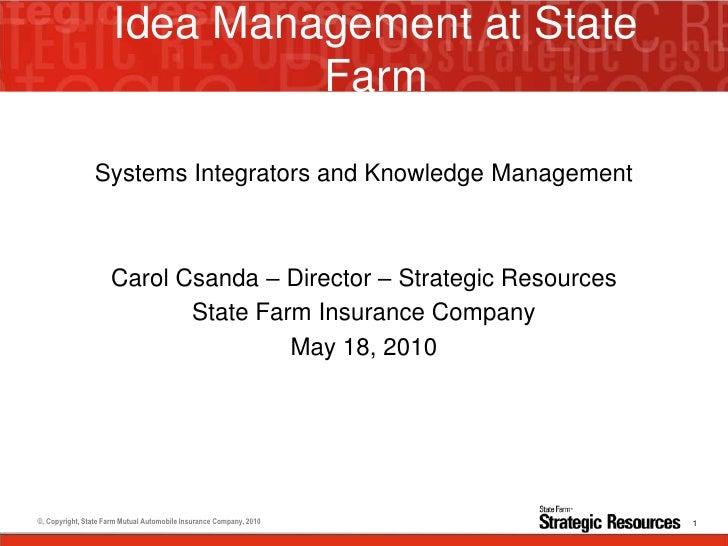 Idea Management at State Farm <ul><li>Systems Integrators and Knowledge Management  </li></ul><ul><li>Carol Csanda – Direc...