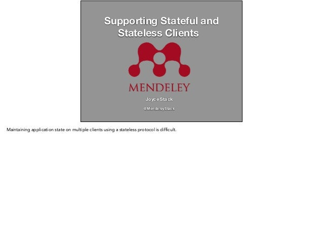 Supporting Stateful and  Stateless Clients  Joyce Stack  !  @MendeleyStack  Maintaining application state on multiple clie...