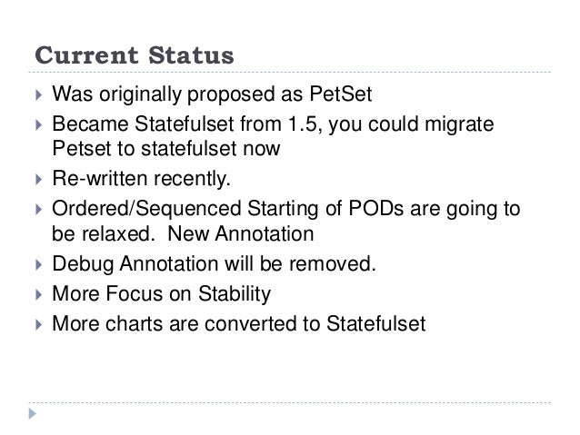 Current Status  Was originally proposed as PetSet  Became Statefulset from 1.5, you could migrate Petset to statefulset ...