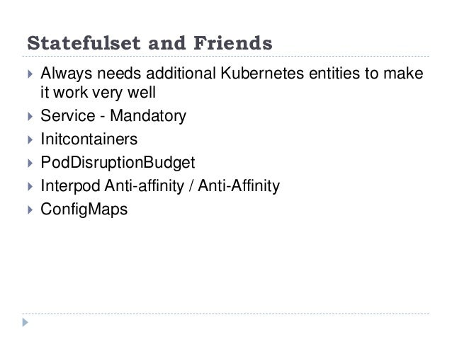 Statefulset and Friends  Always needs additional Kubernetes entities to make it work very well  Service - Mandatory  In...