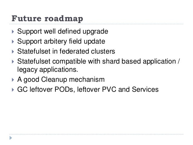 Future roadmap  Support well defined upgrade  Support arbitery field update  Statefulset in federated clusters  Statef...
