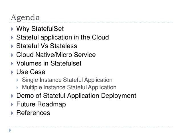 Agenda  Why StatefulSet  Stateful application in the Cloud  Stateful Vs Stateless  Cloud Native/Micro Service  Volume...