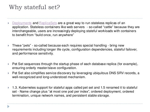 Why stateful set?  Deployments and ReplicaSets are a great way to run stateless replicas of an application. Stateless con...