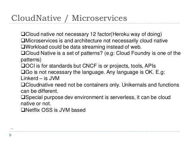 CloudNative / Microservices Cloud native not necessary 12 factor(Heroku way of doing) Microservices is and architecture ...