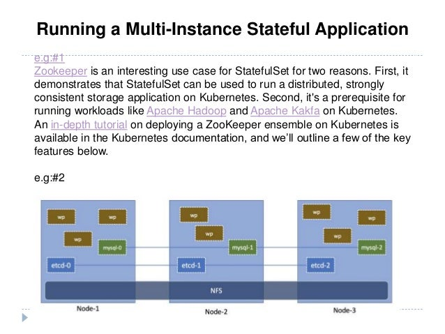 Running a Multi-Instance Stateful Application e.g:#1 Zookeeper is an interesting use case for StatefulSet for two reasons....
