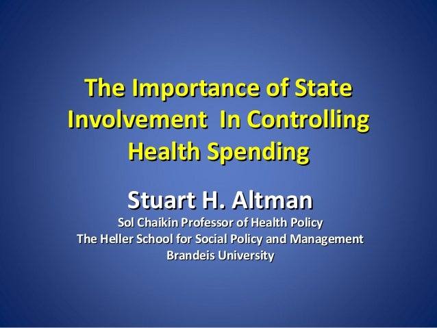 The Importance of State Involvement In Controlling Health Spending Stuart H. Altman  Sol Chaikin Professor of Health Polic...