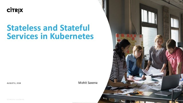 ©	2018	Citrix	|	Confidential	 Stateless	and	Stateful Services	in	Kubernetes AUGUST	6,	2018 Mohit	Saxena