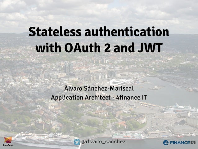 @alvaro_sanchez Stateless authentication with OAuth 2 and JWT Álvaro Sánchez-Mariscal Application Architect - 4finance IT