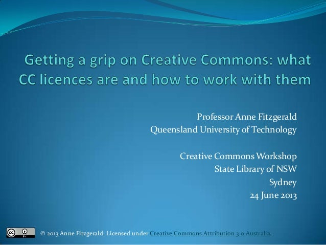 Professor Anne Fitzgerald Queensland University of Technology Creative Commons Workshop State Library of NSW Sydney 24 Jun...