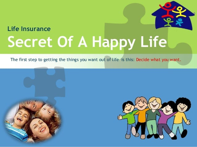 Life Insurance Secret Of A Happy Life The first step to getting the things you want out of life is this: Decide what you w...