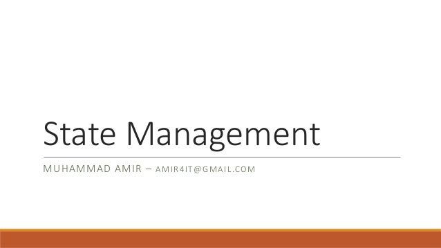 State Management MUHAMMAD AMIR – A M I R 4IT@ GMAI L.COM