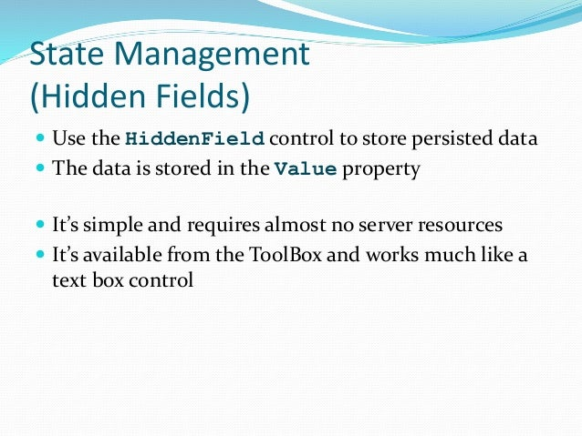 State Management (Hidden Fields)  Use the HiddenField control to store persisted data  The data is stored in the Value p...