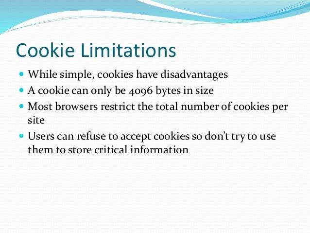 Cookie Limitations  While simple, cookies have disadvantages  A cookie can only be 4096 bytes in size  Most browsers re...