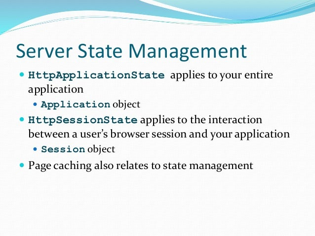 Server State Management  HttpApplicationState applies to your entire application  Application object  HttpSessionState ...