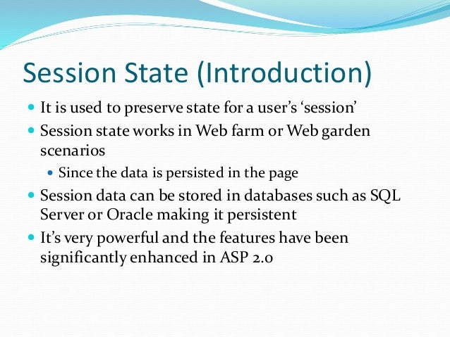 Session State (Introduction)  It is used to preserve state for a user's 'session'  Session state works in Web farm or We...