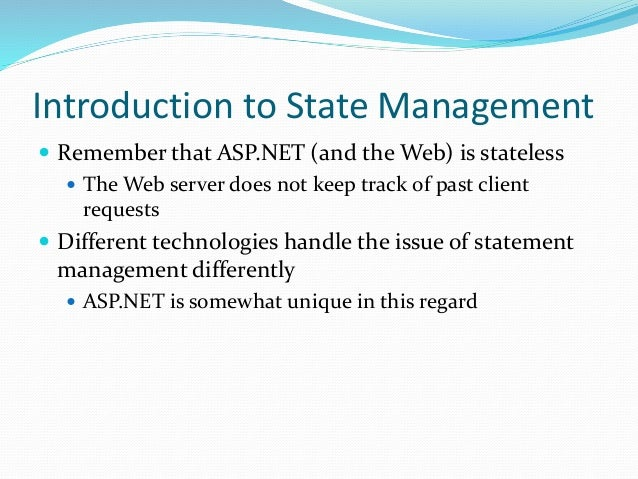 Introduction to State Management  Remember that ASP.NET (and the Web) is stateless  The Web server does not keep track o...