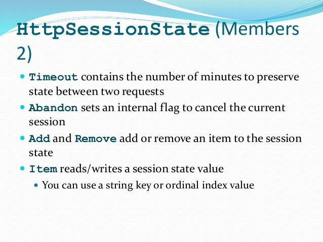 HttpSessionState (Members 2)  Timeout contains the number of minutes to preserve state between two requests  Abandon set...