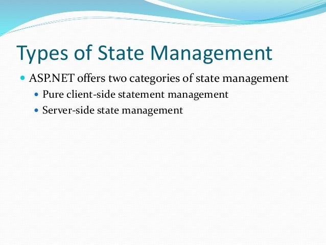 Types of State Management  ASP.NET offers two categories of state management  Pure client-side statement management  Se...