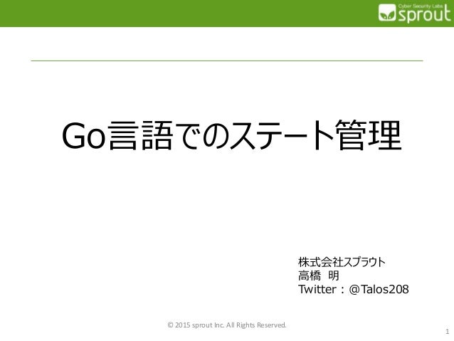 Go言語でのステート管理 © 2015 sprout Inc. All Rights Reserved. 1 株式会社スプラウト 高橋 明 Twitter : @Talos208
