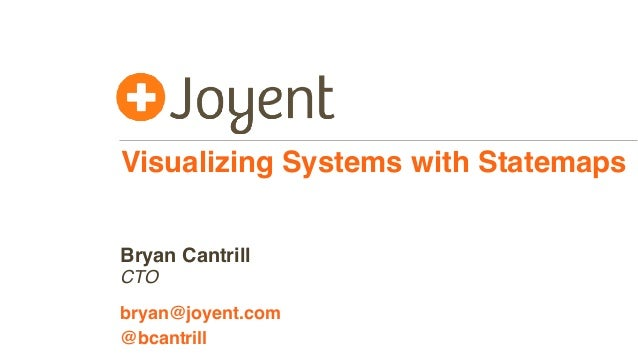 Visualizing Systems with Statemaps CTO bryan@joyent.com Bryan Cantrill @bcantrill