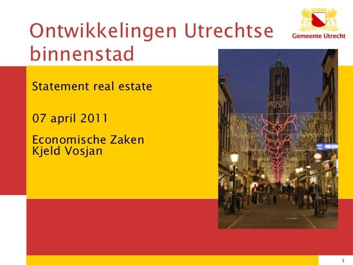 Statement real estate 07 april 2011 Economische Zaken Kjeld Vosjan 12/04/11 Ontwikkelingen Utrechtse binnenstad