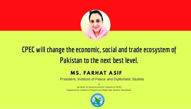 CPEC will change the economic, social and trade ecosystem of Pakistan to the next best level. MS. FARHAT ASIF President, I...