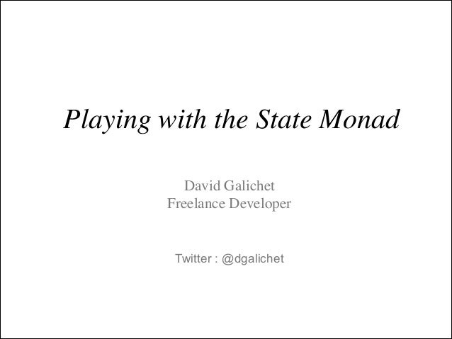 Playing with the State Monad David Galichet	  Freelance Developer  Twitter : @dgalichet