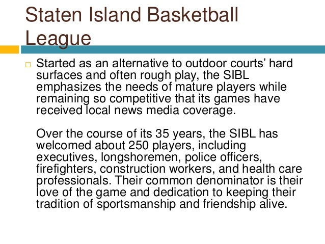Staten Island Basketball League  Started as an alternative to outdoor courts' hard surfaces and often rough play, the SIB...