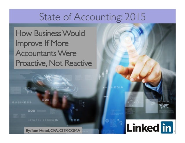 State of Accounting: 2015 How Business Would Improve If More Accountants Were Proactive, Not Reactive By:Tom Hood, CPA, CI...
