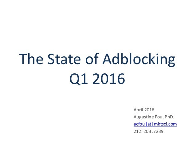 The State of Adblocking Q1 2016 April 2016 Augustine Fou, PhD. acfou [at] mktsci.com 212. 203 .7239