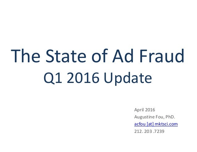 The State of Ad Fraud Q1 2016 Update April 2016 Augustine Fou, PhD. acfou [at] mktsci.com 212. 203 .7239