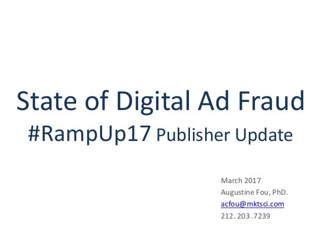 State of Digital Ad Fraud #RampUp17 Publisher Update March 2017 Augustine Fou, PhD. acfou@mktsci.com 212. 203 .7239